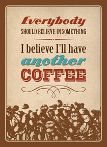 Everybody should believe in something. I believe I'll have another coffee. by Christina Kouli